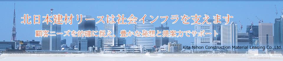 北日本建材リースは社会インフラを支えます 顧客ニーズを的確に捉え、豊かな発想と提案力でサポート